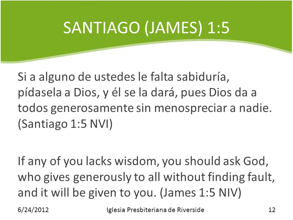 SANTIAGO (JAMES) 1:5 Si a alguno de ustedes le falta sabiduría, pídasela a Dios, y él se la dará, pues Dios da a todos generosamente sin menospreciar