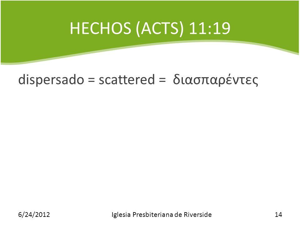 HECHOS (ACTS) 11:19 dispersado = scattered = διασπαρντες 6/24/2012Iglesia Presbiteriana de Riverside14