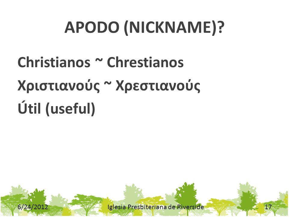 APODO (NICKNAME)? Christianos ~ Chrestianos Χριστιανος ~ Χρɛστιανος Útil (useful) 6/24/2012Iglesia Presbiteriana de Riverside17