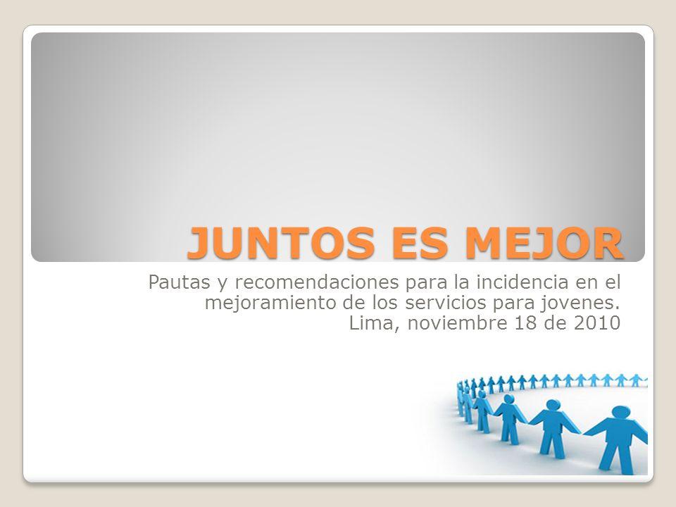JUNTOS ES MEJOR Pautas y recomendaciones para la incidencia en el mejoramiento de los servicios para jovenes. Lima, noviembre 18 de 2010