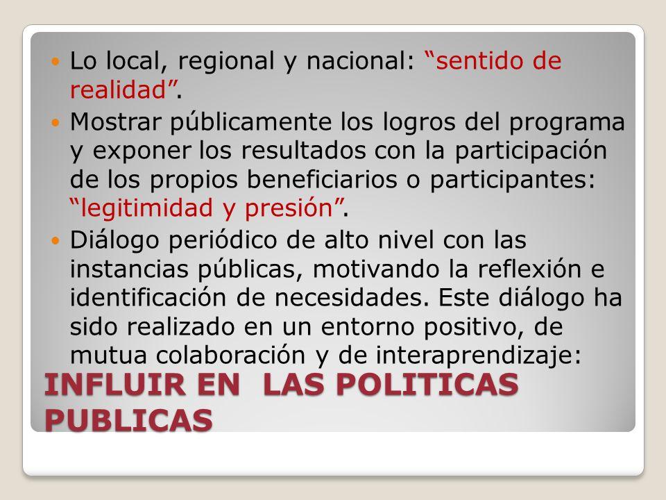 INFLUIR EN LAS POLITICAS PUBLICAS Lo local, regional y nacional: sentido de realidad. Mostrar públicamente los logros del programa y exponer los resul