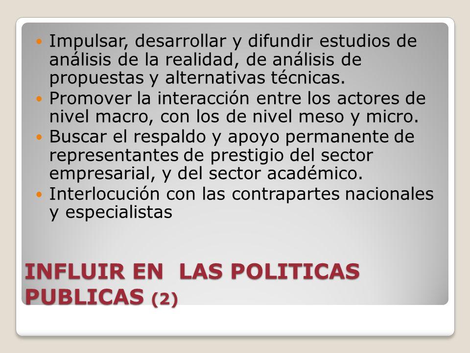 INFLUIR EN LAS POLITICAS PUBLICAS (2) Impulsar, desarrollar y difundir estudios de análisis de la realidad, de análisis de propuestas y alternativas t