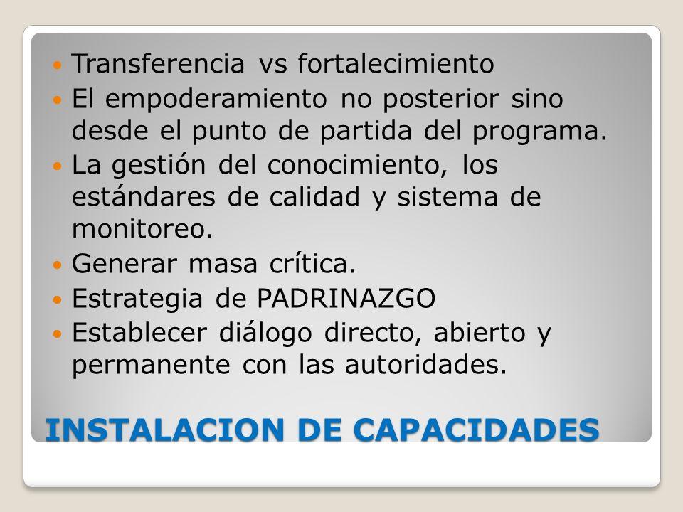 INSTALACION DE CAPACIDADES Transferencia vs fortalecimiento El empoderamiento no posterior sino desde el punto de partida del programa. La gestión del
