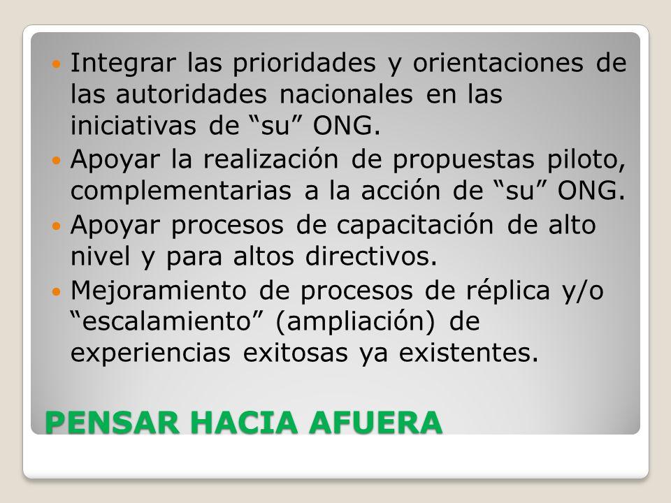 PENSAR HACIA AFUERA Integrar las prioridades y orientaciones de las autoridades nacionales en las iniciativas de su ONG. Apoyar la realización de prop