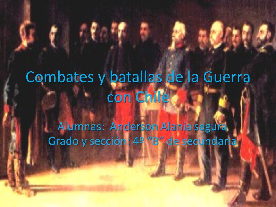 Combates y batallas de la Guerra con Chile Alumnas: Anderson Alania segura Grado y sección: 4º B de secundaria