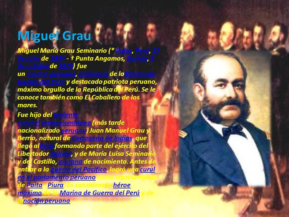 Miguel Grau Miguel María Grau Seminario (* Paita, Perú, 27 de julio de 1834 - Punta Angamos, Bolivia, 8 de octubrede 1879) fue un marino peruano, almi