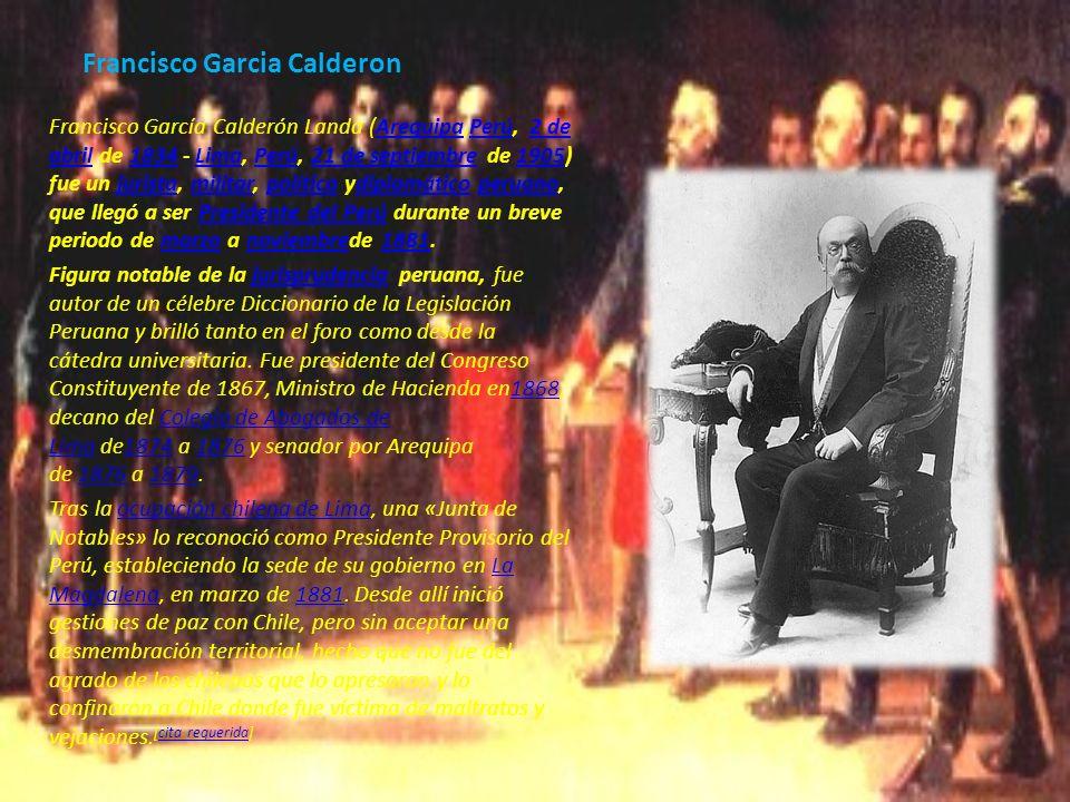 Francisco Garcia Calderon Francisco García Calderón Landa (Arequipa,Perú, 2 de abril de 1834 - Lima, Perú, 21 de septiembre de 1905) fue un jurista, m
