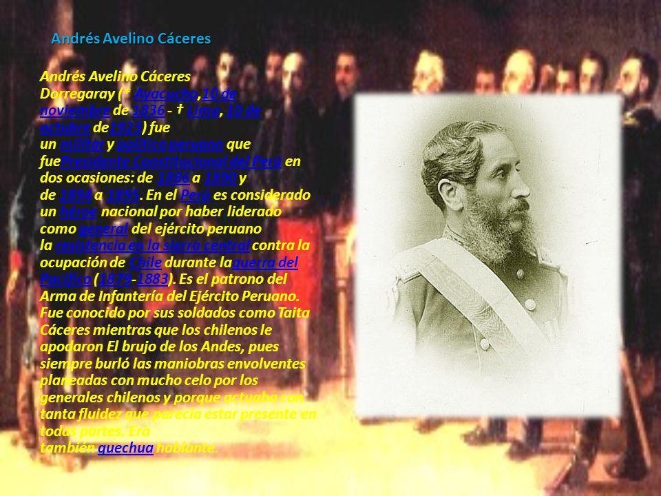 Andrés Avelino Cáceres Andrés Avelino Cáceres Dorregaray (* Ayacucho,10 de noviembre de 1836 - Lima, 10 de octubre de1923) fue un militar y político p