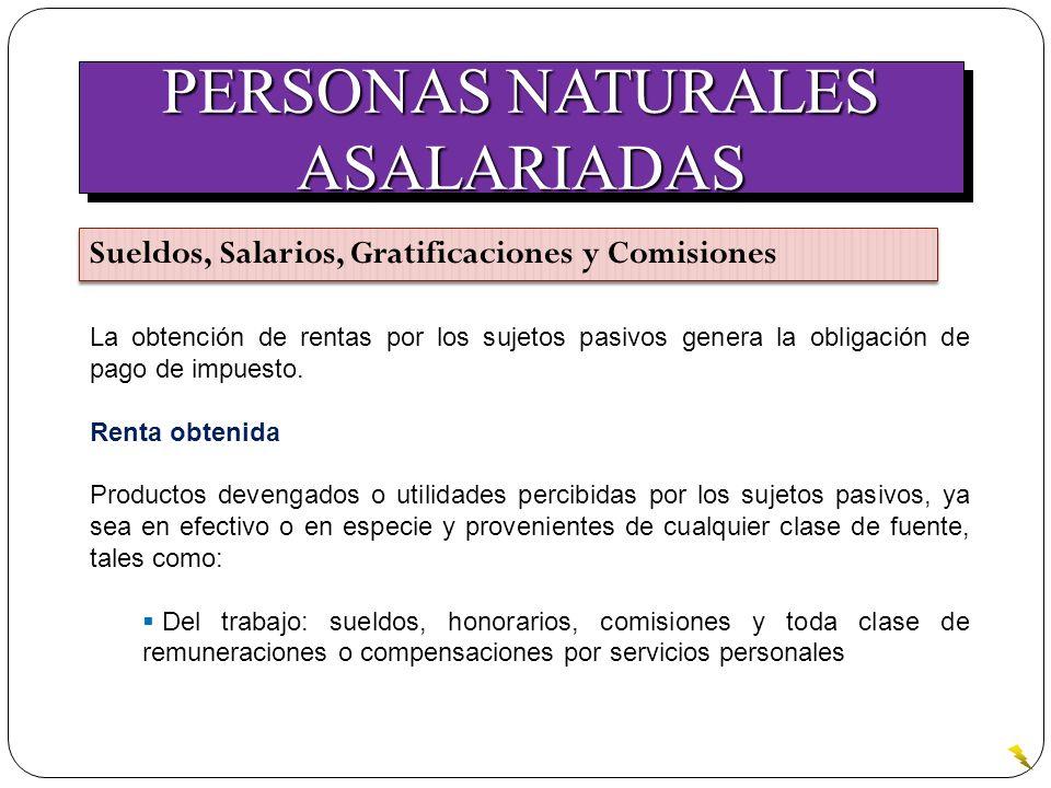 PERSONAS NATURALES ASALARIADAS ASALARIADAS Sueldos, Salarios, Gratificaciones y Comisiones La obtención de rentas por los sujetos pasivos genera la ob