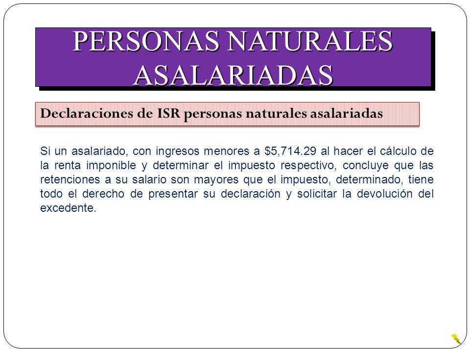 PERSONAS NATURALES ASALARIADAS ASALARIADAS Declaraciones de ISR personas naturales asalariadas Si un asalariado, con ingresos menores a $5,714.29 al h