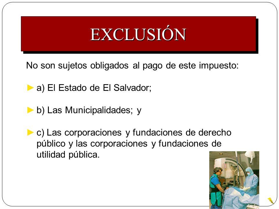 EXCLUSIÓNEXCLUSIÓN No son sujetos obligados al pago de este impuesto: a) El Estado de El Salvador; b) Las Municipalidades; y c) Las corporaciones y fu