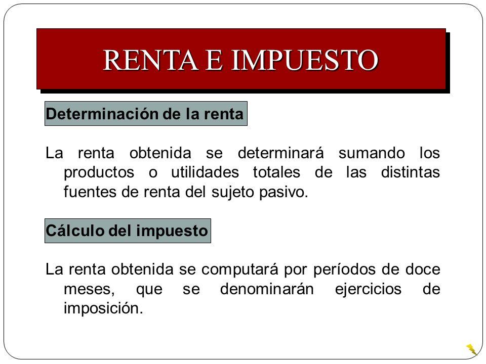 RENTA E IMPUESTO Determinación de la renta La renta obtenida se determinará sumando los productos o utilidades totales de las distintas fuentes de ren