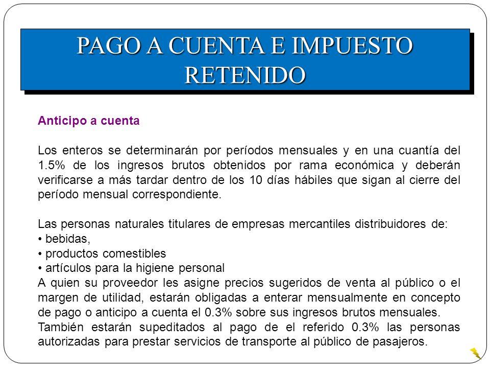 PAGO A CUENTA E IMPUESTO RETENIDO Anticipo a cuenta Los enteros se determinarán por períodos mensuales y en una cuantía del 1.5% de los ingresos bruto