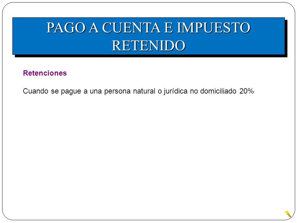 PAGO A CUENTA E IMPUESTO RETENIDO Retenciones Cuando se pague a una persona natural o jurídica no domiciliado 20%