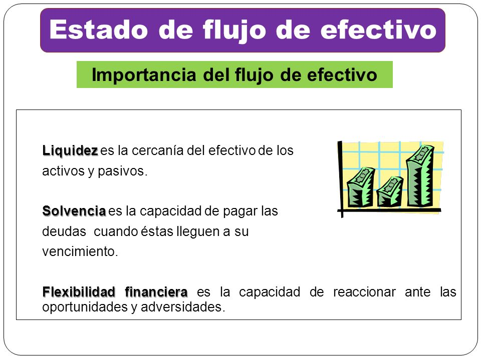 Liquidez Liquidez es la cercanía del efectivo de los activos y pasivos. Solvencia Solvencia es la capacidad de pagar las deudas cuando éstas lleguen a