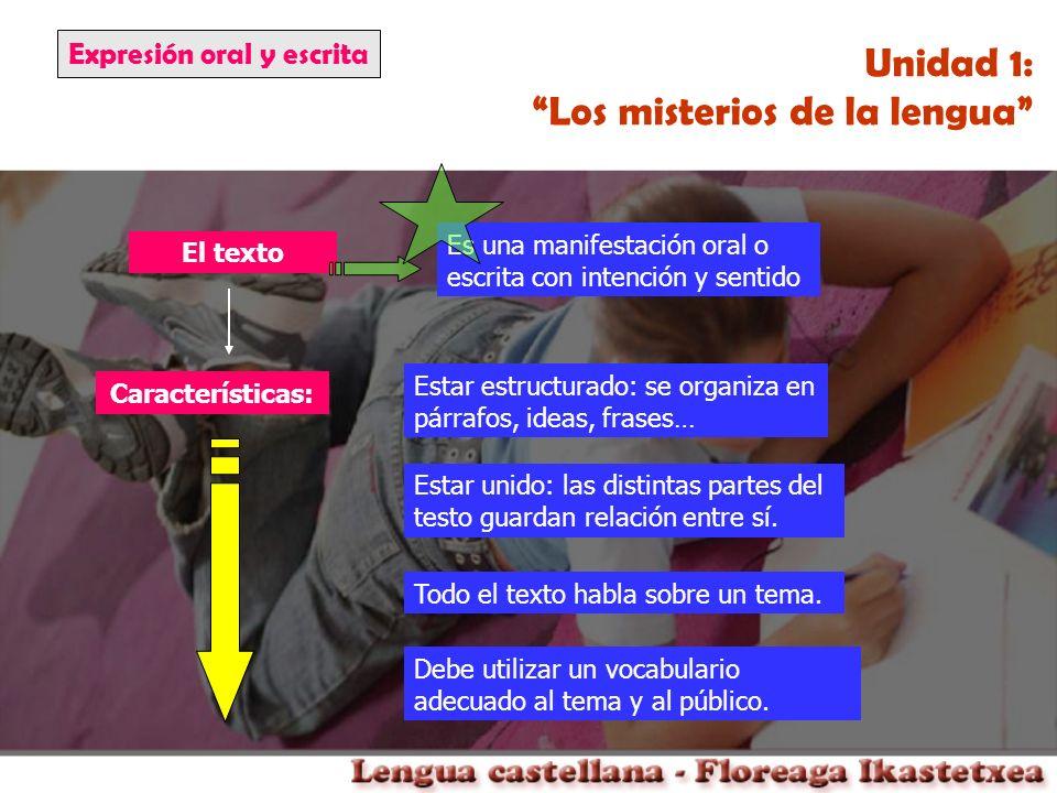 Expresión oral y escrita Unidad 1: Los misterios de la lengua El texto Características: Estar unido: las distintas partes del testo guardan relación e