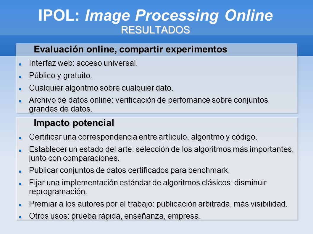 RESULTADOS IPOL: Image Processing Online RESULTADOS Evaluación online, compartir experimentos Interfaz web: acceso universal.