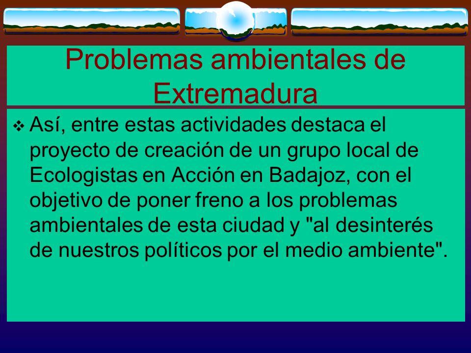 Problemas ambientales de Extremadura Así, entre estas actividades destaca el proyecto de creación de un grupo local de Ecologistas en Acción en Badajo