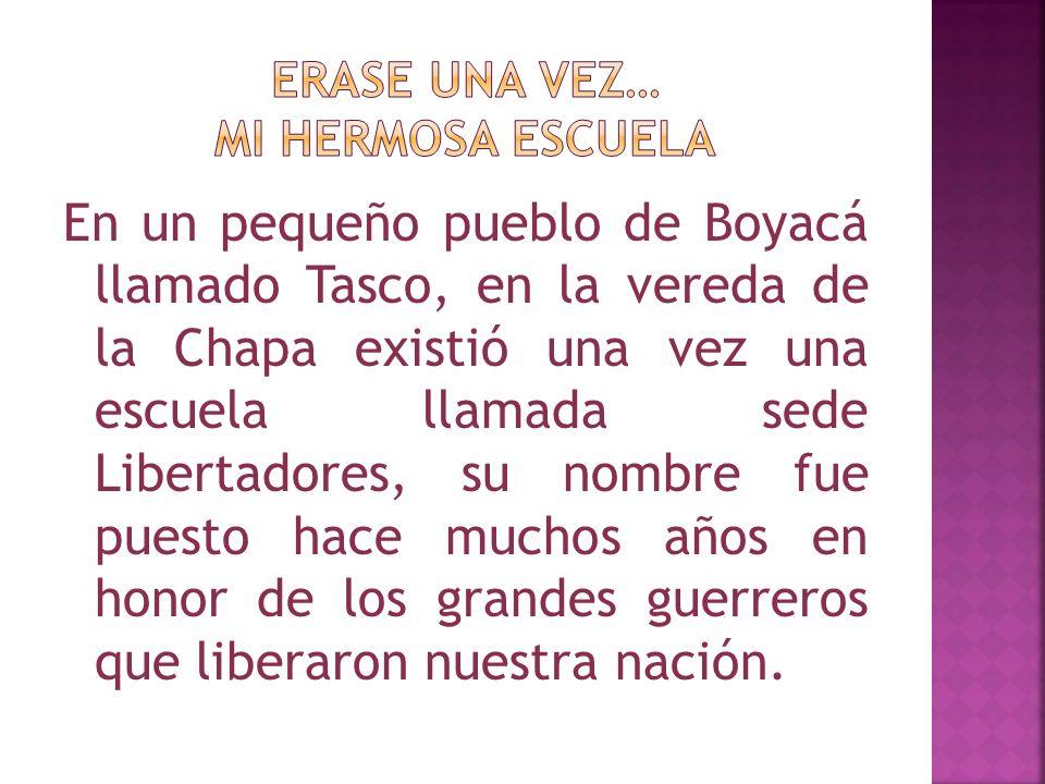 En un pequeño pueblo de Boyacá llamado Tasco, en la vereda de la Chapa existió una vez una escuela llamada sede Libertadores, su nombre fue puesto hace muchos años en honor de los grandes guerreros que liberaron nuestra nación.