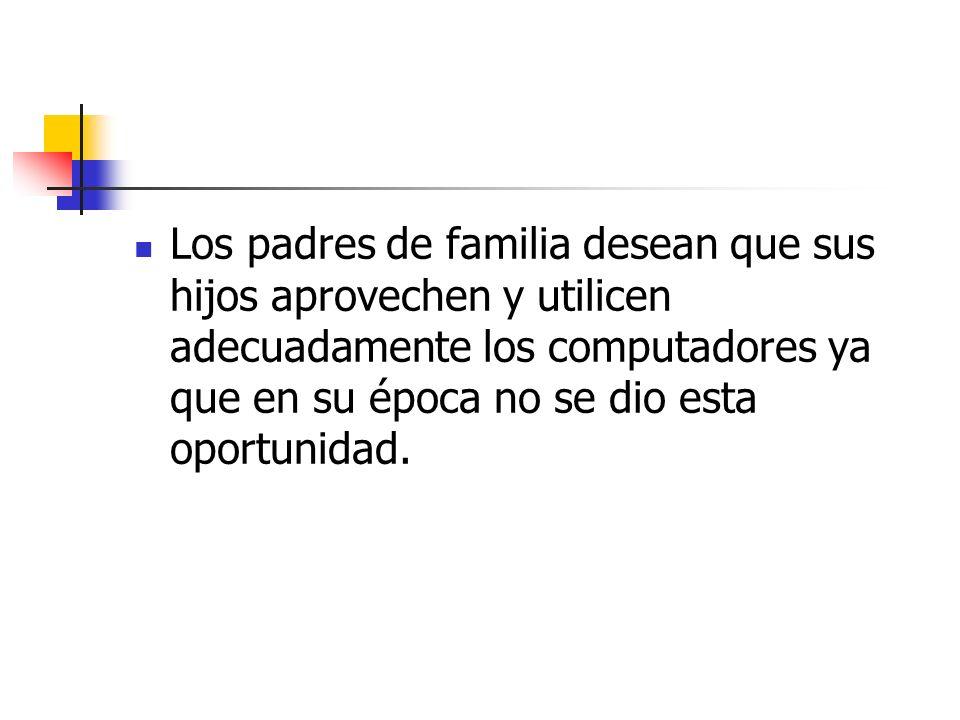 Los padres de familia desean que sus hijos aprovechen y utilicen adecuadamente los computadores ya que en su época no se dio esta oportunidad.