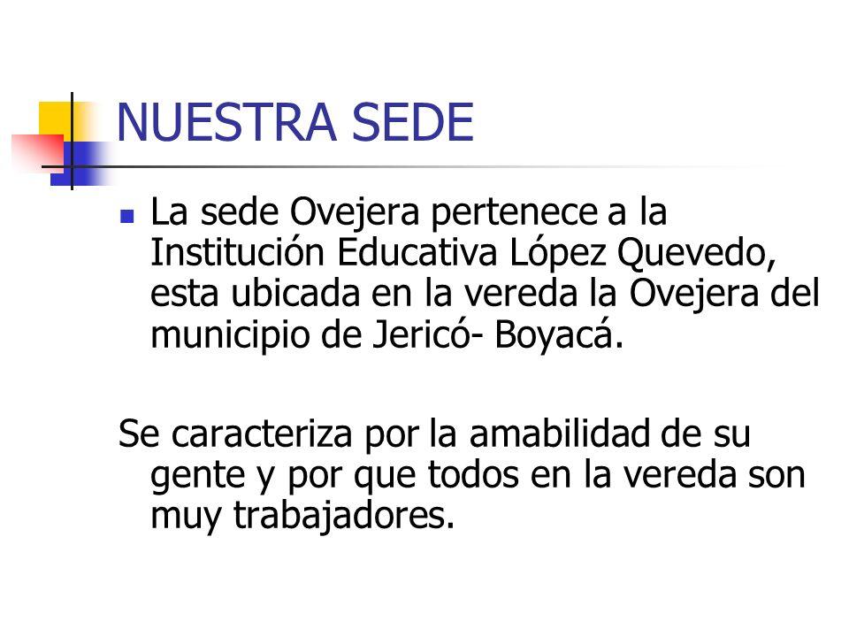 NUESTRA SEDE La sede Ovejera pertenece a la Institución Educativa López Quevedo, esta ubicada en la vereda la Ovejera del municipio de Jericó- Boyacá.