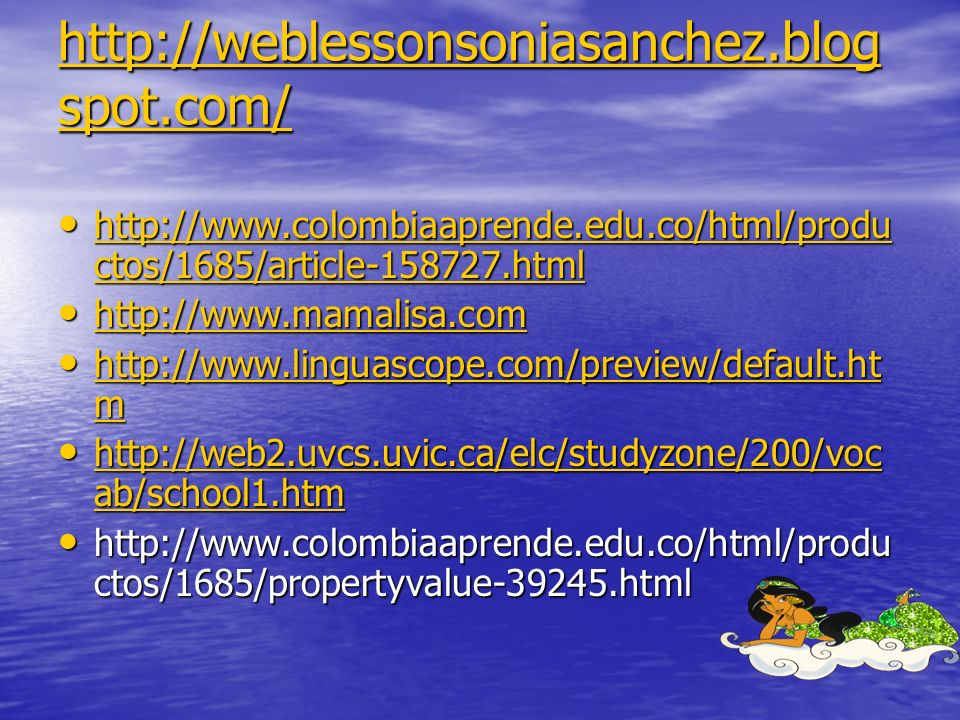 http://weblessonsoniasanchez.blog spot.com/ http://weblessonsoniasanchez.blog spot.com/ http://www.colombiaaprende.edu.co/html/produ ctos/1685/article-158727.html http://www.colombiaaprende.edu.co/html/produ ctos/1685/article-158727.html http://www.colombiaaprende.edu.co/html/produ ctos/1685/article-158727.html http://www.colombiaaprende.edu.co/html/produ ctos/1685/article-158727.html http://www.mamalisa.com http://www.mamalisa.com http://www.mamalisa.com http://www.linguascope.com/preview/default.ht m http://www.linguascope.com/preview/default.ht m http://www.linguascope.com/preview/default.ht m http://www.linguascope.com/preview/default.ht m http://web2.uvcs.uvic.ca/elc/studyzone/200/voc ab/school1.htm http://web2.uvcs.uvic.ca/elc/studyzone/200/voc ab/school1.htm http://web2.uvcs.uvic.ca/elc/studyzone/200/voc ab/school1.htm http://web2.uvcs.uvic.ca/elc/studyzone/200/voc ab/school1.htm http://www.colombiaaprende.edu.co/html/produ ctos/1685/propertyvalue-39245.html http://www.colombiaaprende.edu.co/html/produ ctos/1685/propertyvalue-39245.html