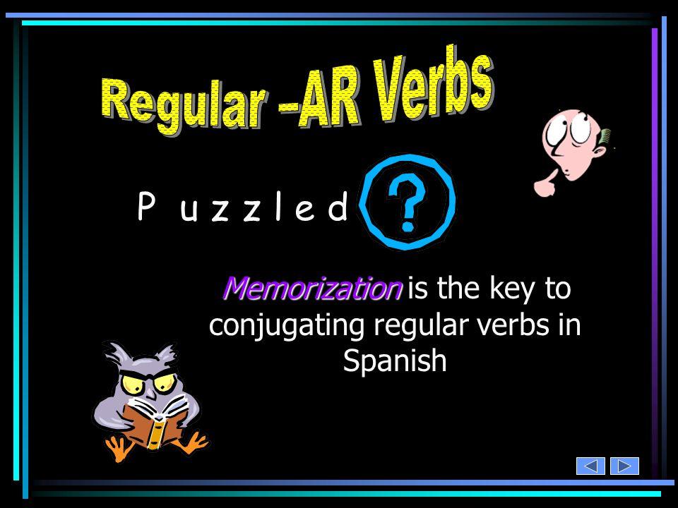 Memorization Memorization is the key to conjugating regular verbs in Spanish P u z z l e d