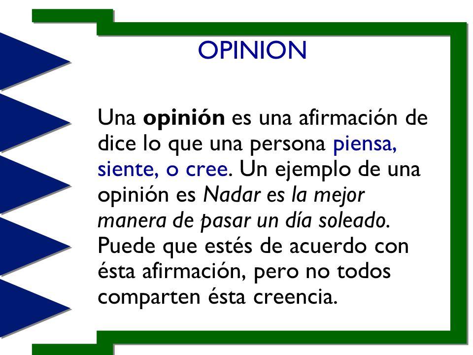 OPINION Una opinión es una afirmación de dice lo que una persona piensa, siente, o cree. Un ejemplo de una opinión es Nadar es la mejor manera de pasa