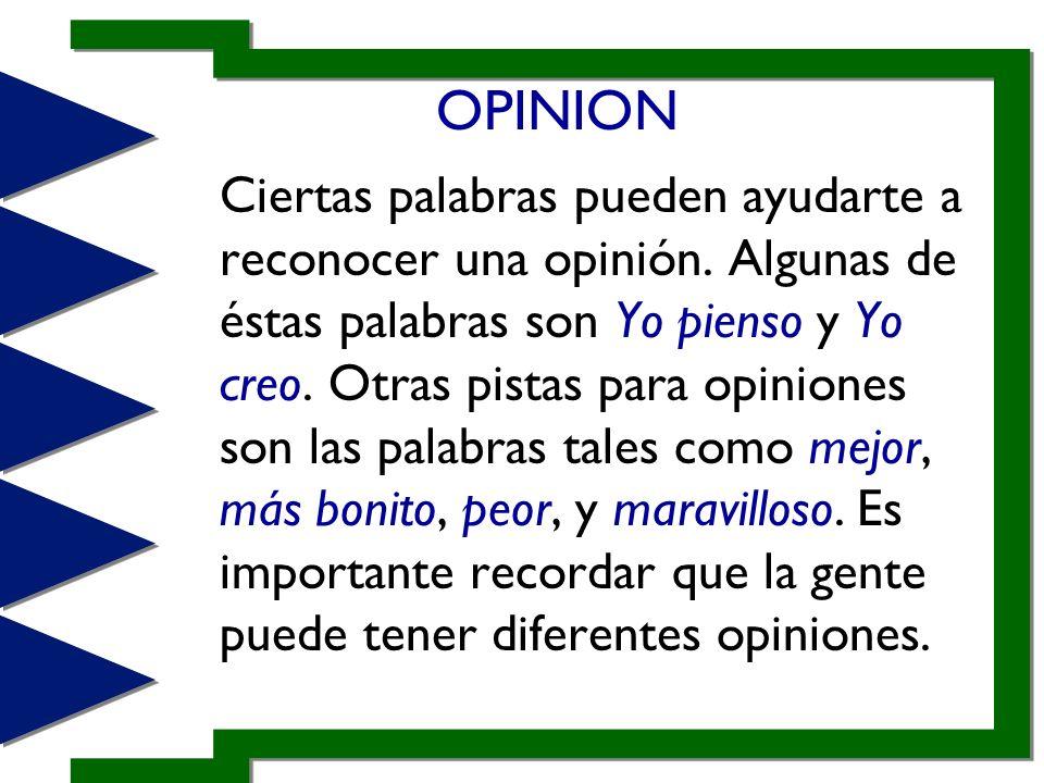 OPINION Ciertas palabras pueden ayudarte a reconocer una opinión. Algunas de éstas palabras son Yo pienso y Yo creo. Otras pistas para opiniones son l