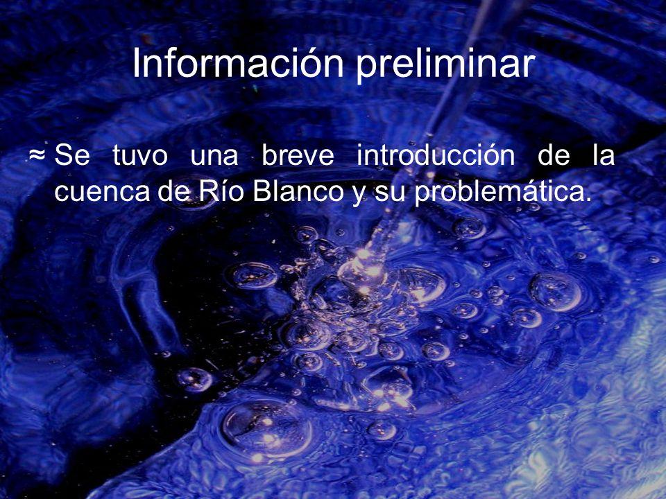 Información preliminar Se tuvo una breve introducción de la cuenca de Río Blanco y su problemática.