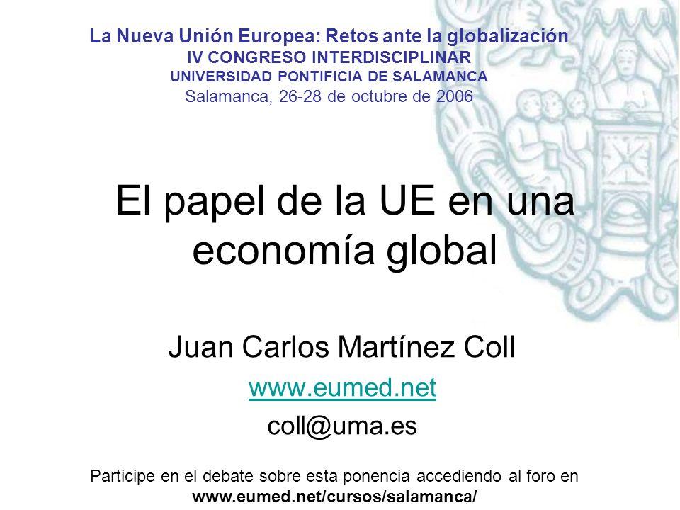 El papel de la UE en una economía global Juan Carlos Martínez Coll www.eumed.net coll@uma.es La Nueva Unión Europea: Retos ante la globalización IV CONGRESO INTERDISCIPLINAR UNIVERSIDAD PONTIFICIA DE SALAMANCA Salamanca, 26-28 de octubre de 2006 Participe en el debate sobre esta ponencia accediendo al foro en www.eumed.net/cursos/salamanca/