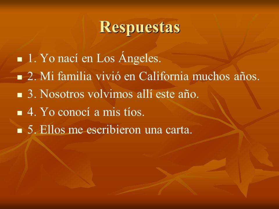 Respuestas 1. Yo nací en Los Ángeles. 2. Mi familia vivió en California muchos años. 3. Nosotros volvimos allí este año. 4. Yo conocí a mis tíos. 5. E