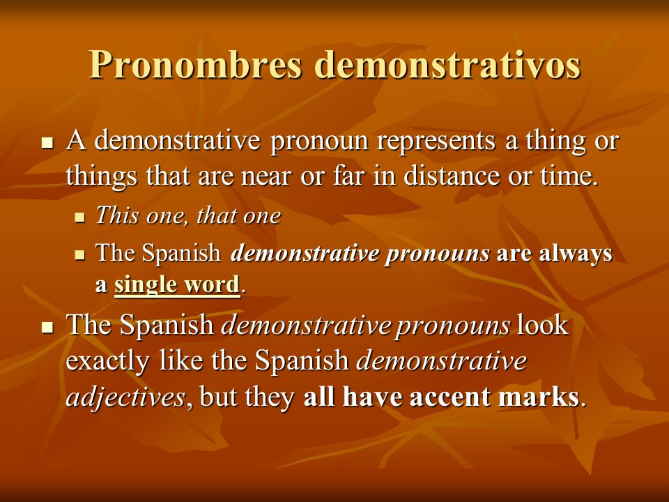 Pronombres demonstrativos A demonstrative pronoun represents a thing or things that are near or far in distance or time. A demonstrative pronoun repre