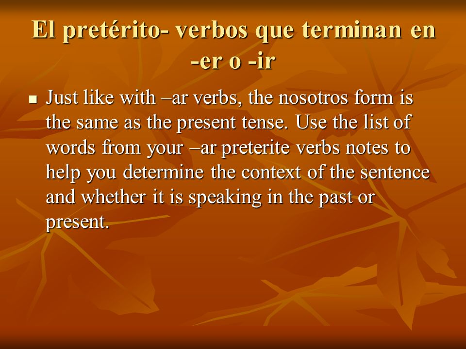 El pretérito- verbos que terminan en -er o -ir Just like with –ar verbs, the nosotros form is the same as the present tense. Use the list of words fro