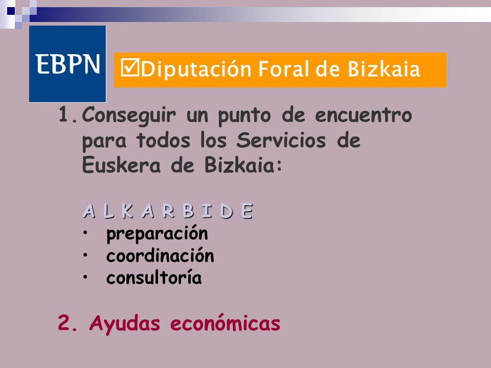 Diputación Foral de Bizkaia 1.Conseguir un punto de encuentro para todos los Servicios de Euskera de Bizkaia: A L K A R B I D E preparación coordinación consultoría 2.