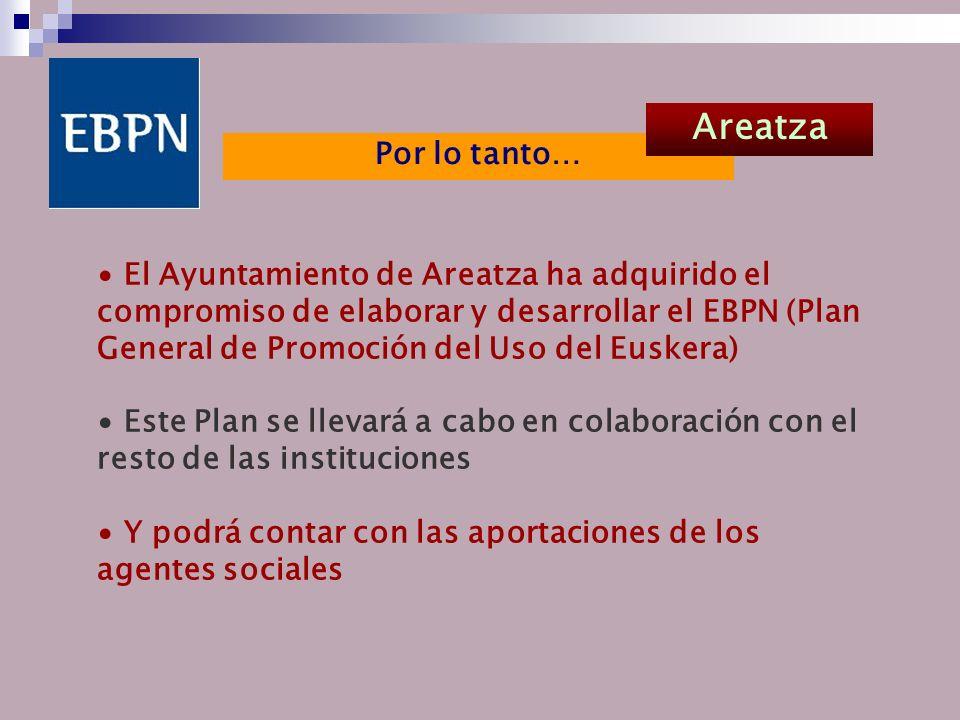 El Ayuntamiento de Areatza ha adquirido el compromiso de elaborar y desarrollar el EBPN (Plan General de Promoción del Uso del Euskera) Este Plan se llevará a cabo en colaboración con el resto de las instituciones Y podrá contar con las aportaciones de los agentes sociales Por lo tanto… Areatza