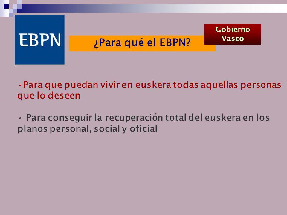 Para que puedan vivir en euskera todas aquellas personas que lo deseen Para conseguir la recuperación total del euskera en los planos personal, social y oficial ¿Para qué el EBPN.