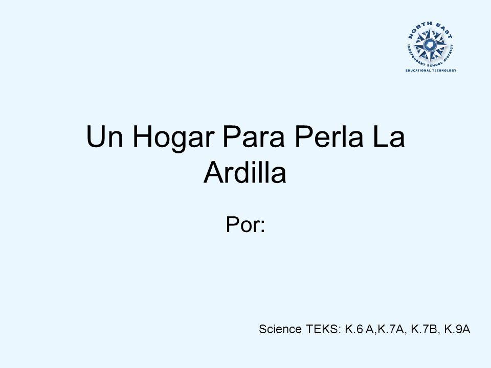 Un Hogar Para Perla La Ardilla Por: Science TEKS: K.6 A,K.7A, K.7B, K.9A