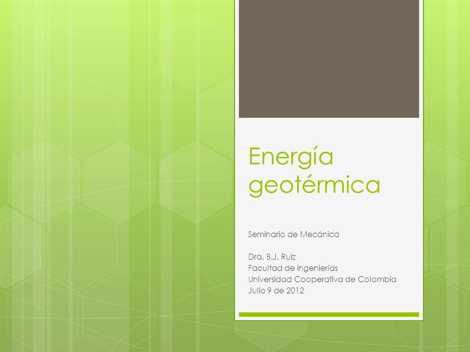 Energía geotérmica Seminario de Mecánica Dra. B.J. Ruiz Facultad de ingenierías Universidad Cooperativa de Colombia Julio 9 de 2012