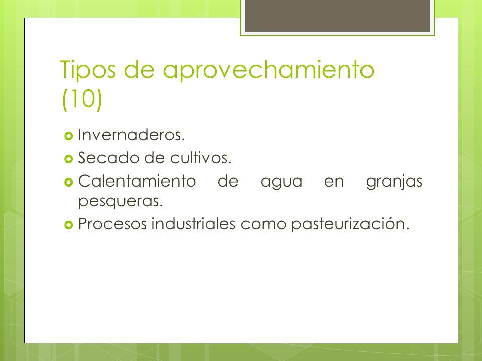 Tipos de aprovechamiento (10) Invernaderos. Secado de cultivos. Calentamiento de agua en granjas pesqueras. Procesos industriales como pasteurización.