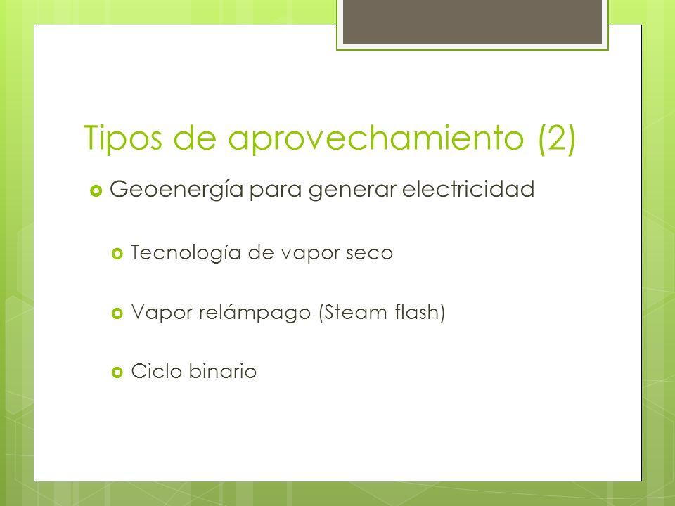 Tipos de aprovechamiento (2) Geoenergía para generar electricidad Tecnología de vapor seco Vapor relámpago (Steam flash) Ciclo binario