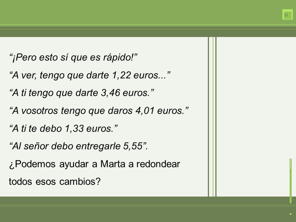 ¡Pero esto sí que es rápido! A ver, tengo que darte 1,22 euros... A ti tengo que darte 3,46 euros. A vosotros tengo que daros 4,01 euros. A ti te debo