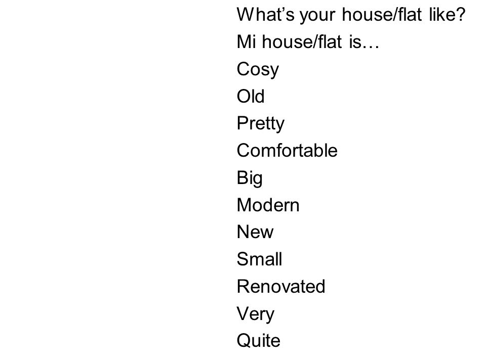 Whats your house/flat like? Mi house/flat is… Cosy Old Pretty Comfortable Big Modern New Small Renovated Very Quite