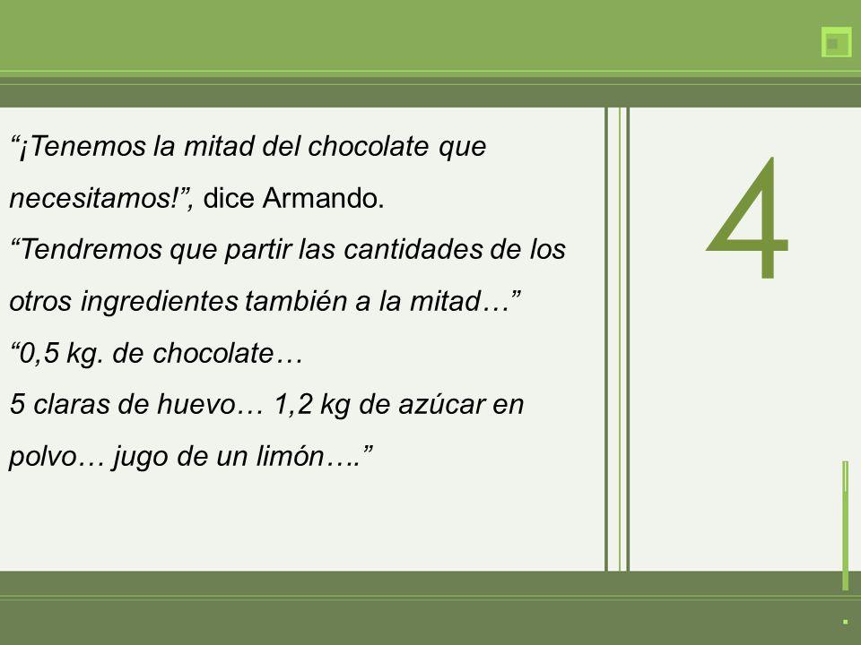 ¡Tenemos la mitad del chocolate que necesitamos!, dice Armando.