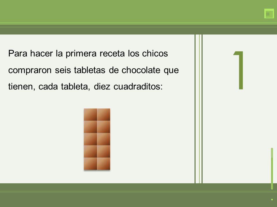 Para hacer la primera receta los chicos compraron seis tabletas de chocolate que tienen, cada tableta, diez cuadraditos: 1