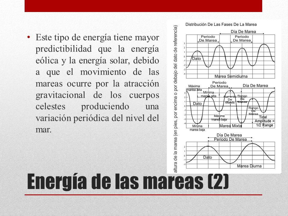 Energía de las mareas (2) Este tipo de energía tiene mayor predictibilidad que la energía eólica y la energía solar, debido a que el movimiento de las mareas ocurre por la atracción gravitacional de los cuerpos celestes produciendo una variación periódica del nivel del mar.