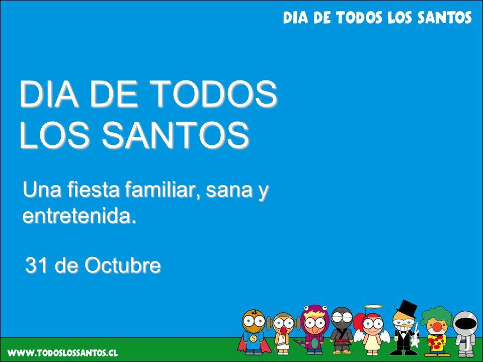 DIA DE TODOS LOS SANTOS Una fiesta familiar, sana y entretenida. 31 de Octubre