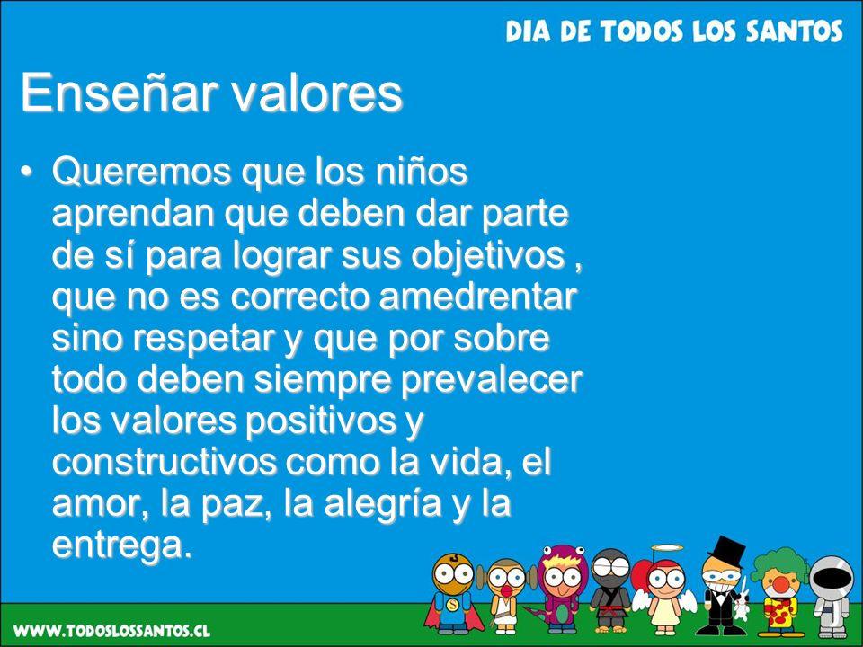 Enseñar valores Queremos que los niños aprendan que deben dar parte de sí para lograr sus objetivos, que no es correcto amedrentar sino respetar y que