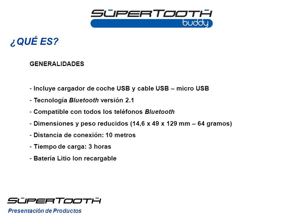 GENERALIDADES - Incluye cargador de coche USB y cable USB – micro USB - Tecnología Bluetooth versión 2.1 - Compatible con todos los teléfonos Bluetooth - Dimensiones y peso reducidos (14,6 x 49 x 129 mm – 64 gramos) - Distancia de conexión: 10 metros - Tiempo de carga: 3 horas - Batería Litio Ion recargable Presentación de Productos ¿QUÉ ES?