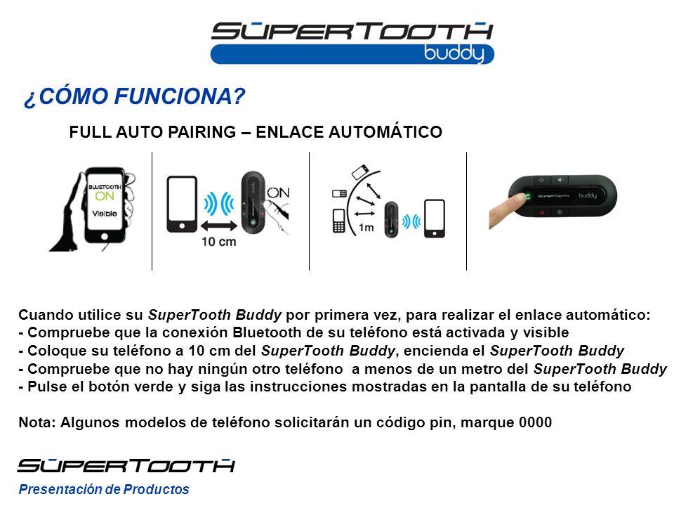 Cuando utilice su SuperTooth Buddy por primera vez, para realizar el enlace automático: - Compruebe que la conexión Bluetooth de su teléfono está activada y visible - Coloque su teléfono a 10 cm del SuperTooth Buddy, encienda el SuperTooth Buddy - Compruebe que no hay ningún otro teléfono a menos de un metro del SuperTooth Buddy - Pulse el botón verde y siga las instrucciones mostradas en la pantalla de su teléfono Nota: Algunos modelos de teléfono solicitarán un código pin, marque 0000 FULL AUTO PAIRING – ENLACE AUTOMÁTICO Presentación de Productos ¿CÓMO FUNCIONA?